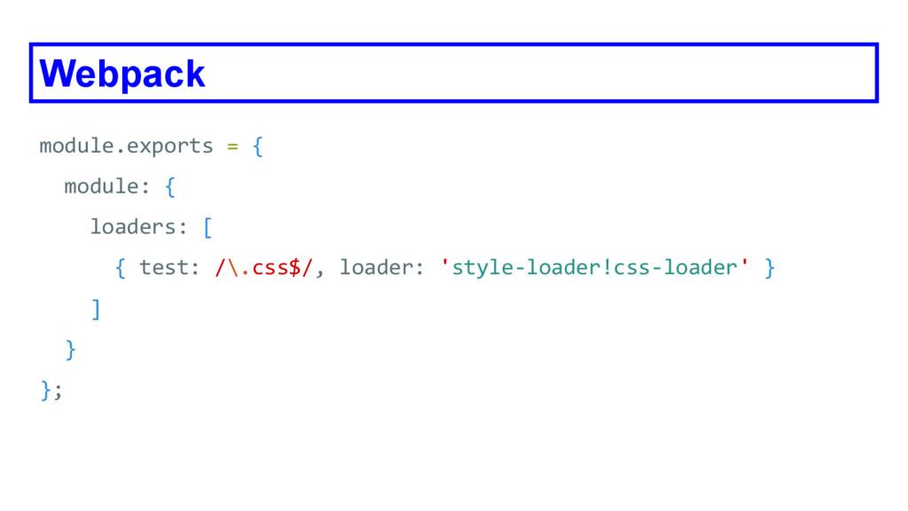 Webpack module.exports = { module: { loaders: [...