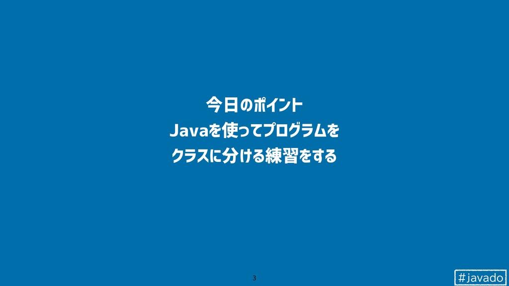 #javado 今日のポイント Javaを使ってプログラムを クラスに分ける練習をする 3