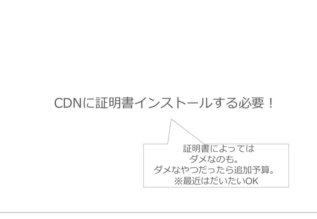 CDNに証明書インストールする必要! 証明書によっては ダメなのも。 ダメなやつだったら追加予...