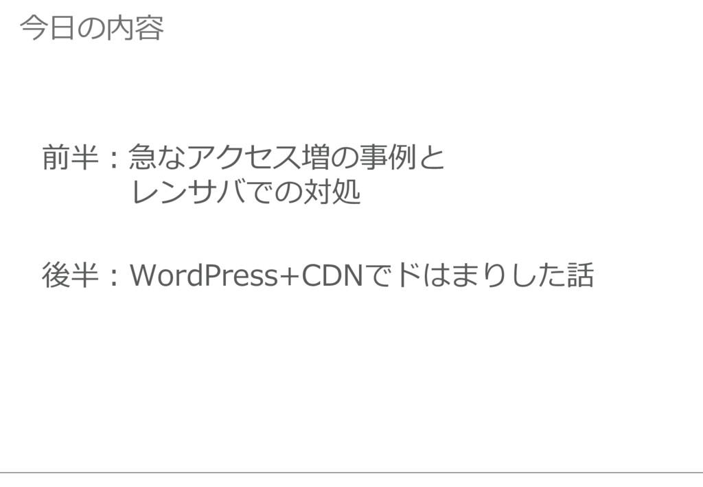今日の内容 前半:急なアクセス増の事例と レンサバでの対処 後半:WordPress+CDNで...