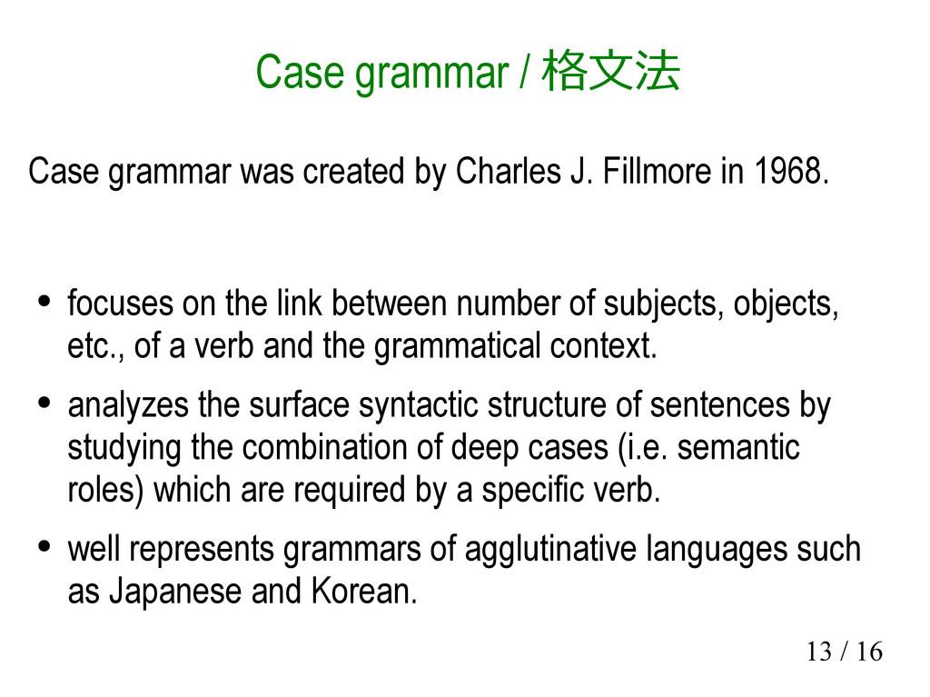 13 / 16 Case grammar / 格文法 Case grammar was cre...