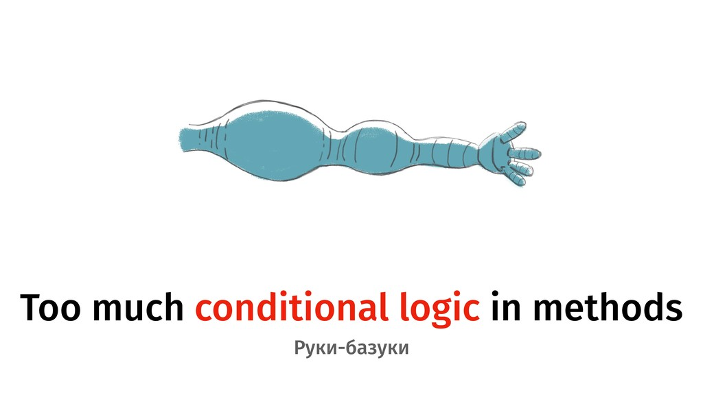 Too much conditional logic in methods Руки-базу...