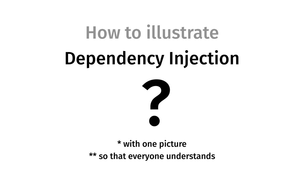 How to illustrate Dependency Injection * with o...