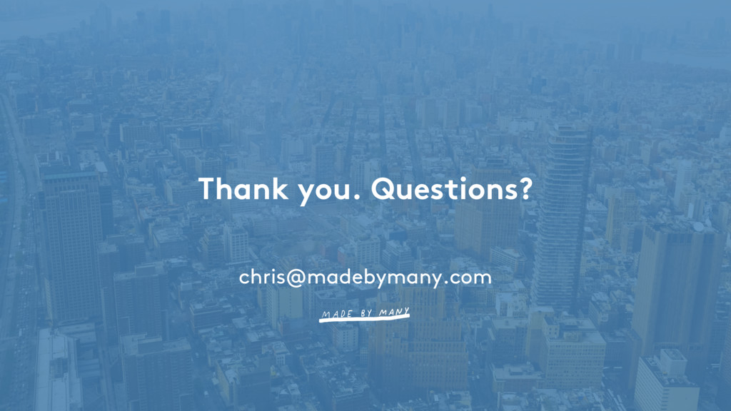 Thank you. Questions? chris@madebymany.com