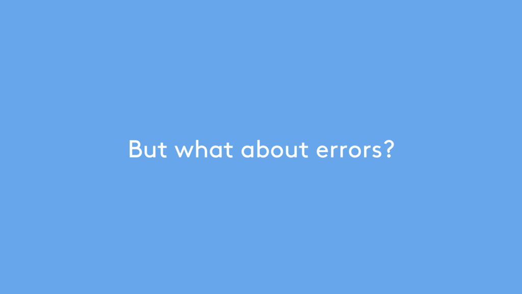 But what about errors?