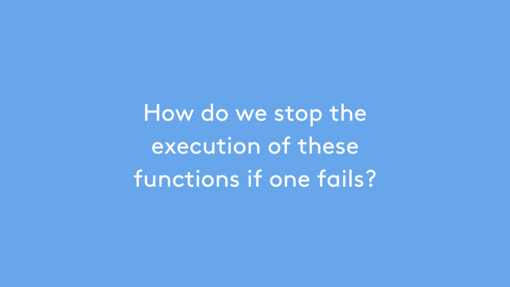How do we stop the execution of these functions...