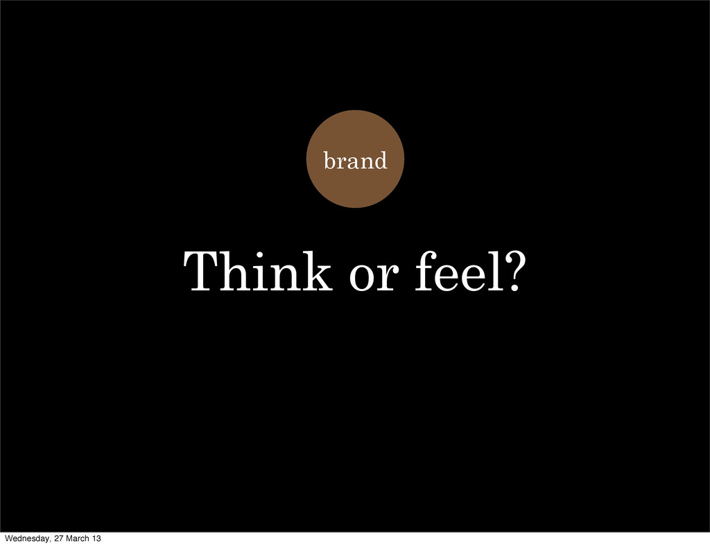 brand Think or feel? Wednesday, 27 March 13