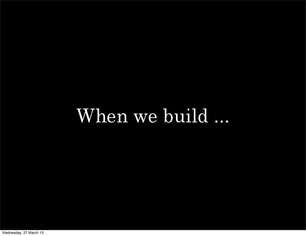 When we build ... Wednesday, 27 March 13