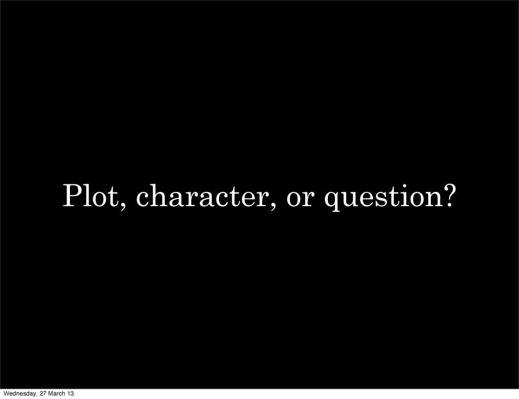 Plot, character, or question? Wednesday, 27 Mar...