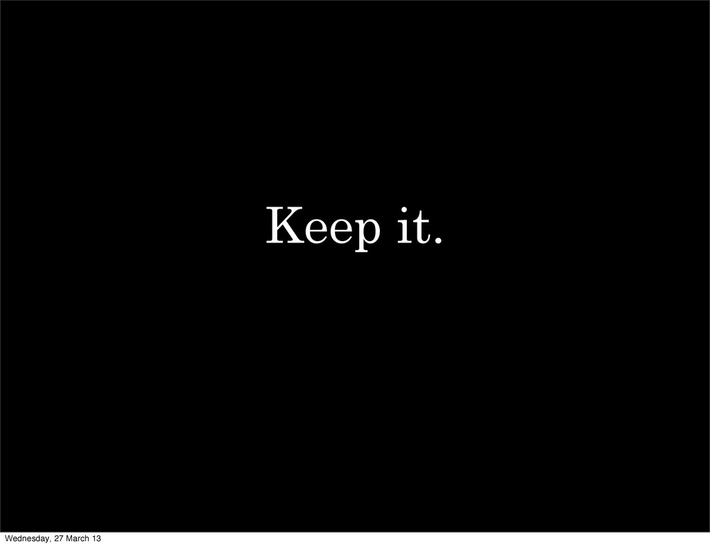 Keep it. Wednesday, 27 March 13