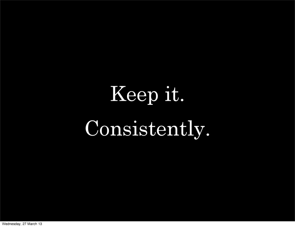 Keep it. Consistently. Wednesday, 27 March 13