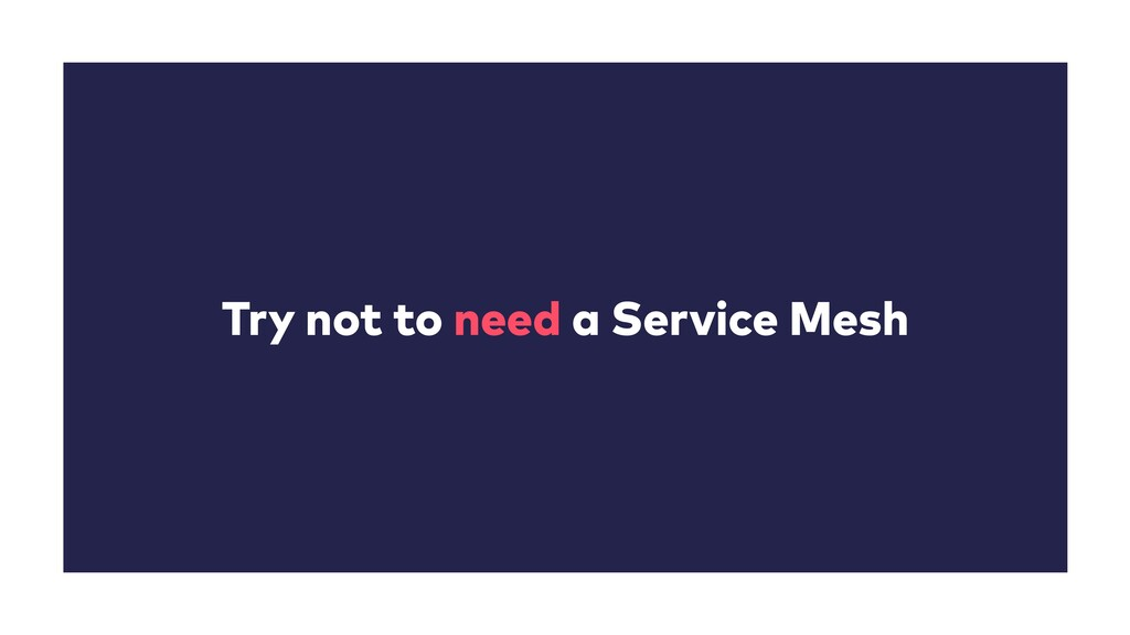 Try not to need a Service Mesh