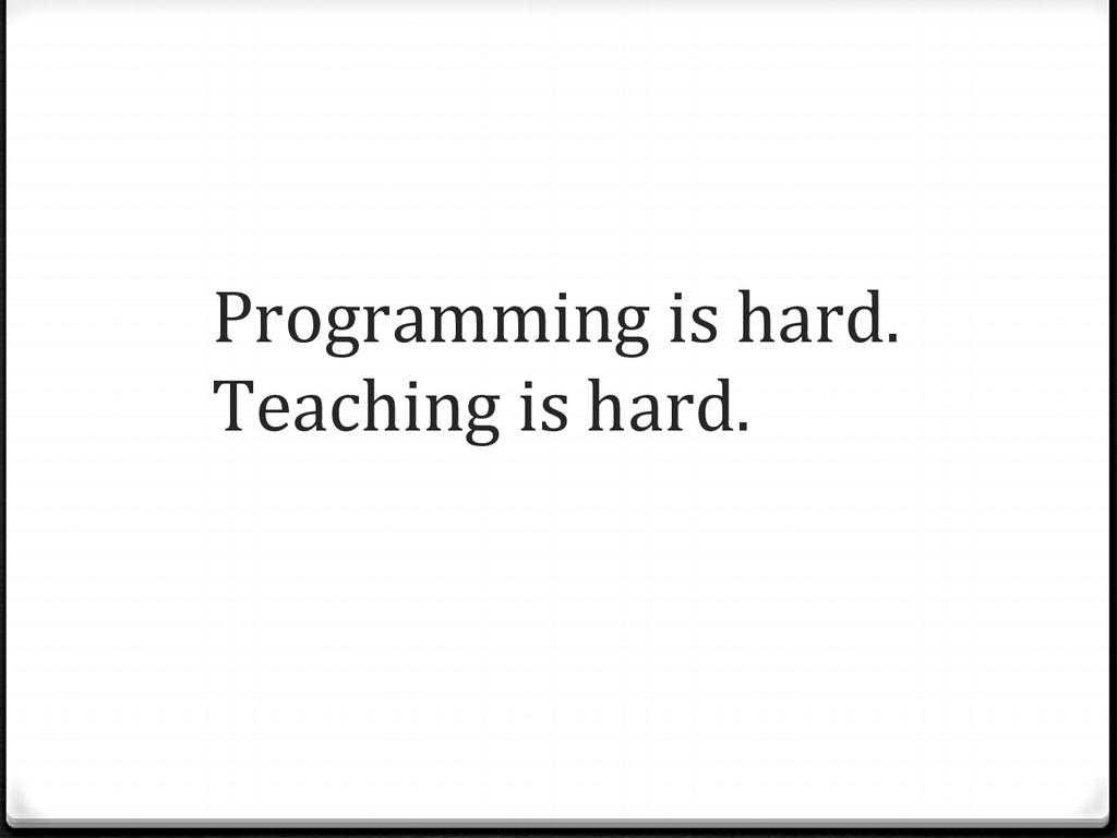 Programming is hard.  Teaching is...