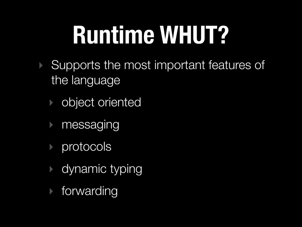 Runtime WHUT? ‣ Supports the most important fea...