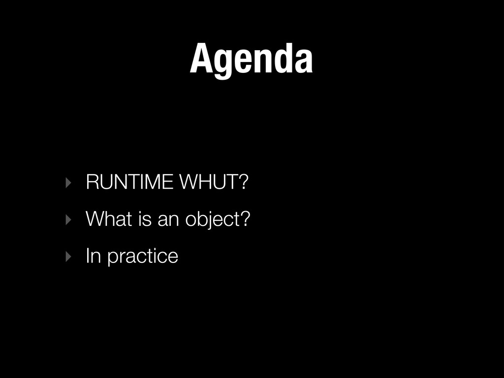 Agenda ‣ RUNTIME WHUT? ‣ What is an object? ‣ I...