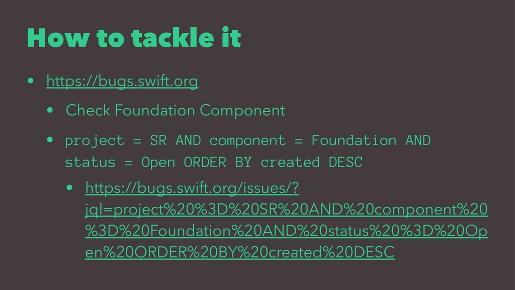 How to tackle it • https://bugs.swift.org • Che...