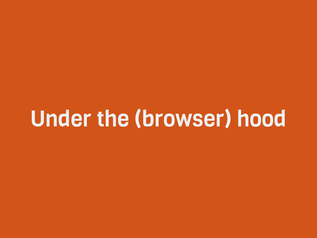 Under the (browser) hood