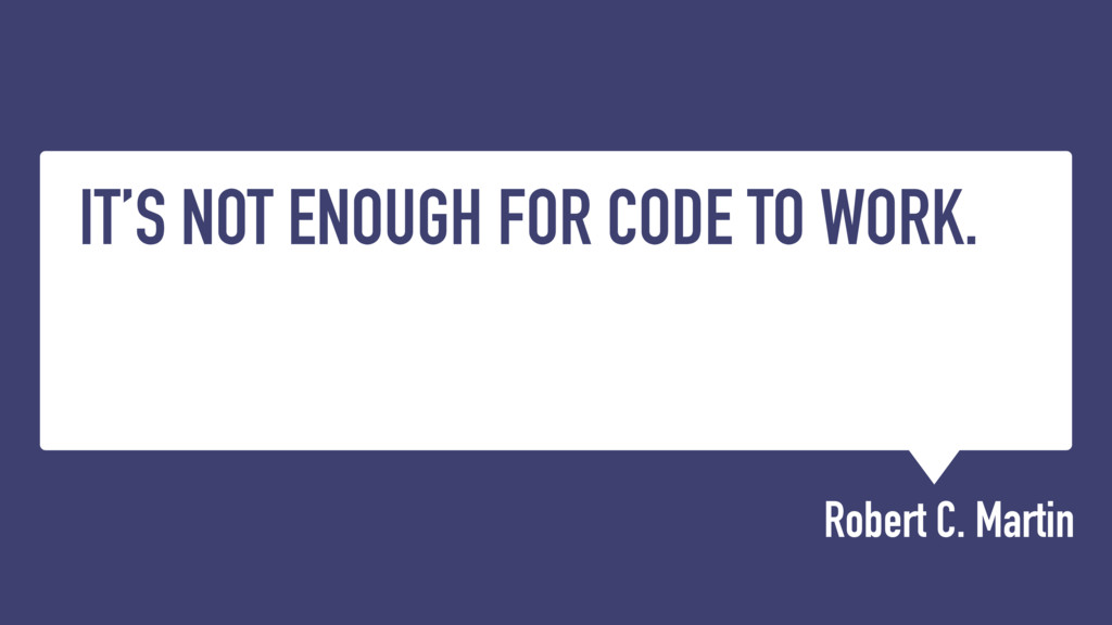 IT'S NOT ENOUGH FOR CODE TO WORK. Robert C. Mar...