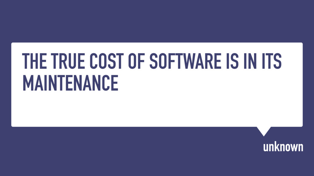 THE TRUE COST OF SOFTWARE IS IN ITS MAINTENANCE...