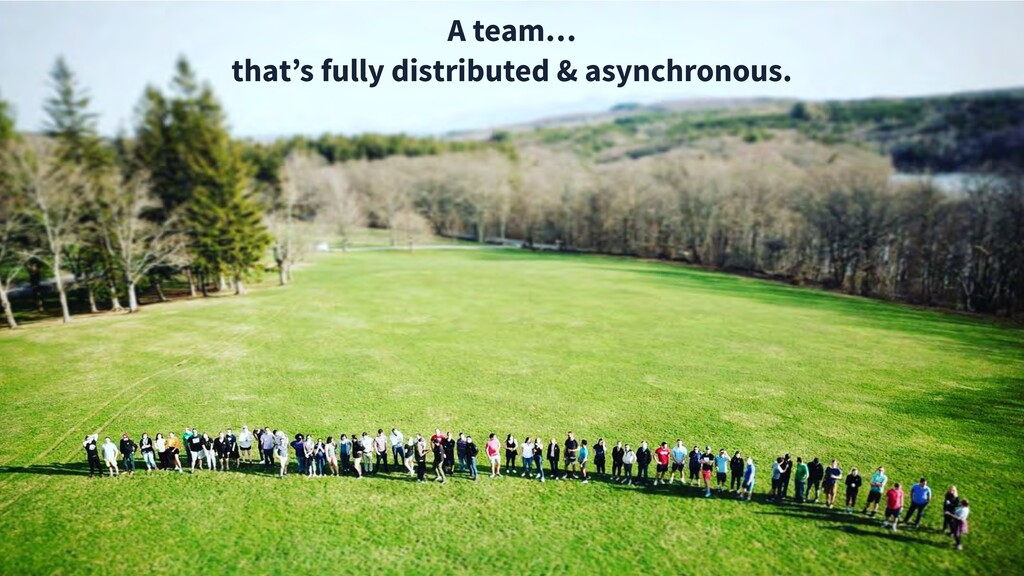 A team… that's fully distributed & asynchronous.