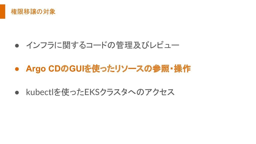 権限移譲の対象 ● インフラに関するコードの管理及びレビュー ● Argo CDのGUIを使っ...