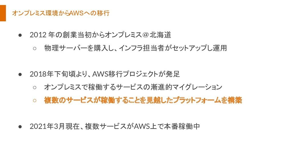 オンプレミス環境からAWSへの移行 ● 2012 年の創業当初からオンプレミス@北海道 ○ 物...