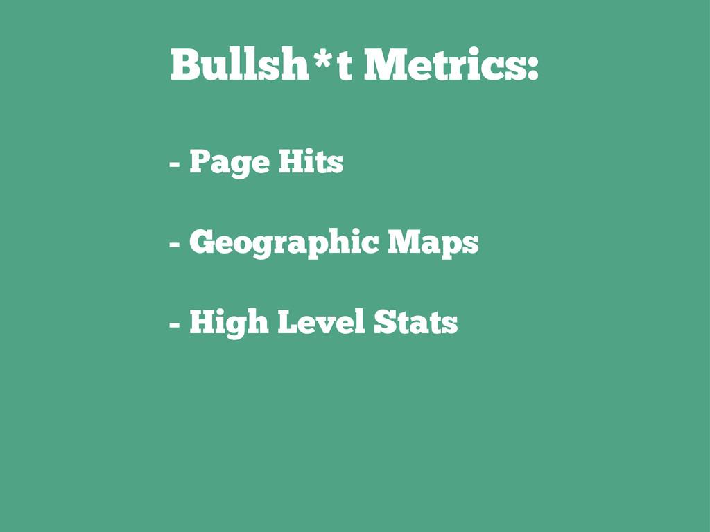 Bullsh*t Metrics: - Page Hits - Geographic Maps...