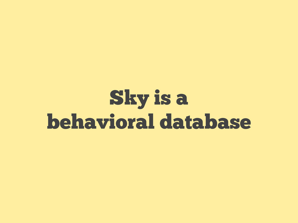 Sky is a behavioral database