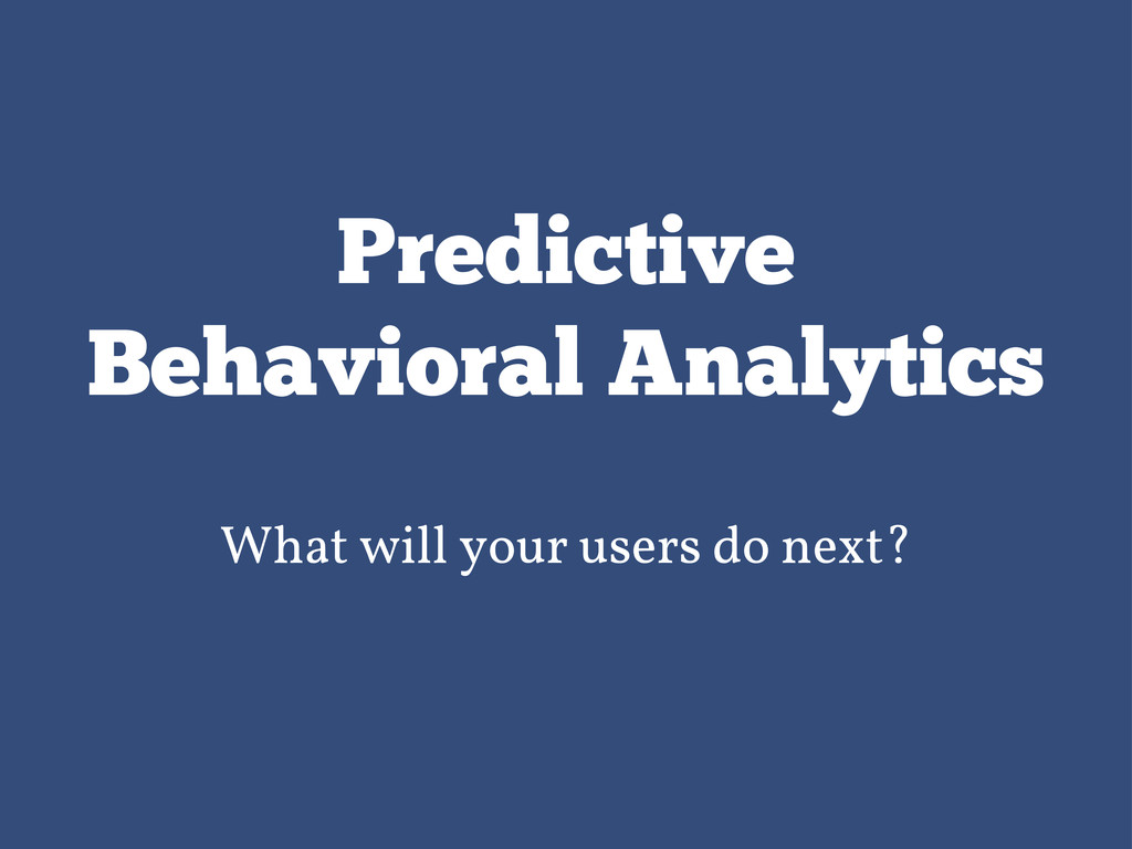 Predictive Behavioral Analytics What will your ...