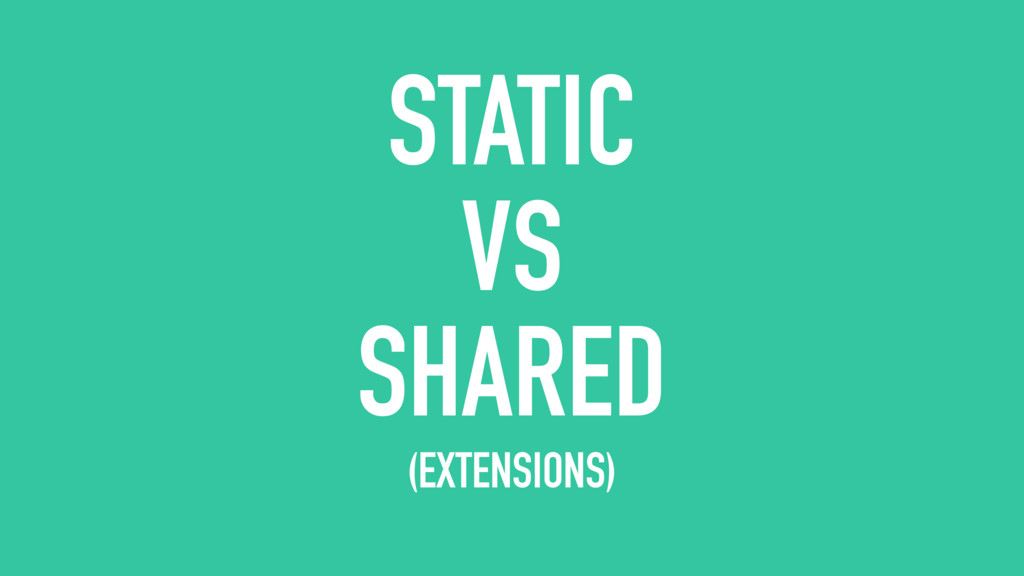 STATIC VS SHARED (EXTENSIONS)