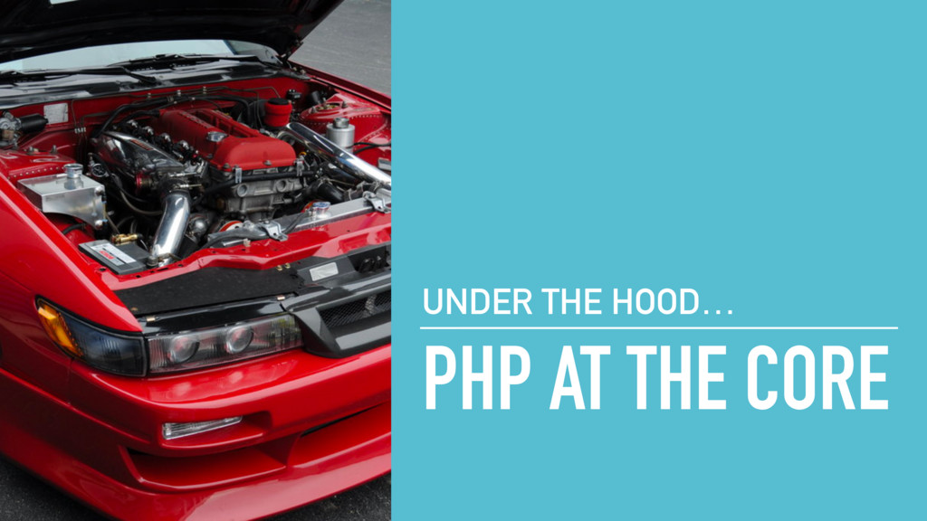 PHP AT THE CORE UNDER THE HOOD…