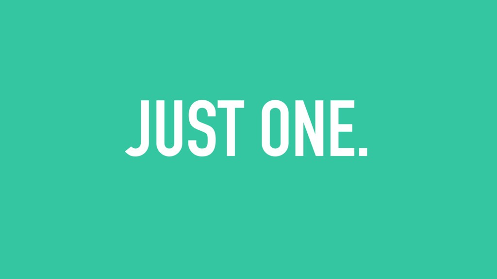 JUST ONE.