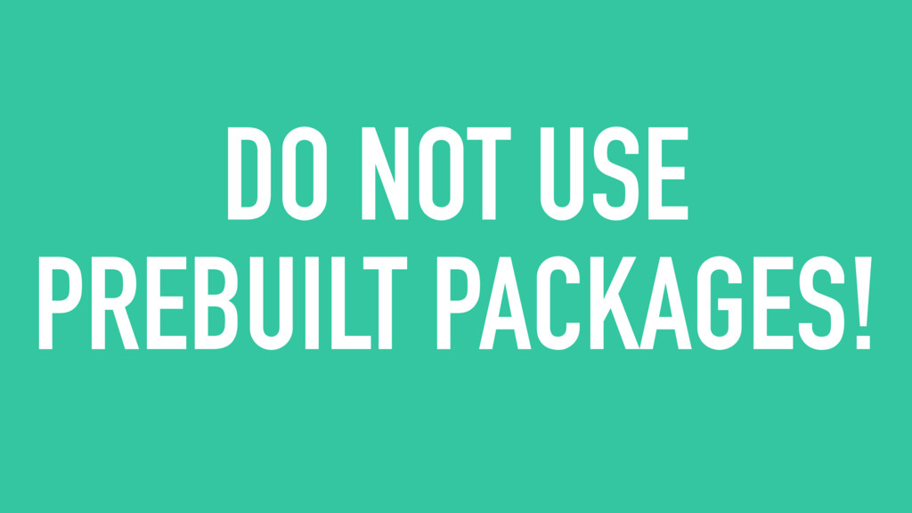 DO NOT USE PREBUILT PACKAGES!