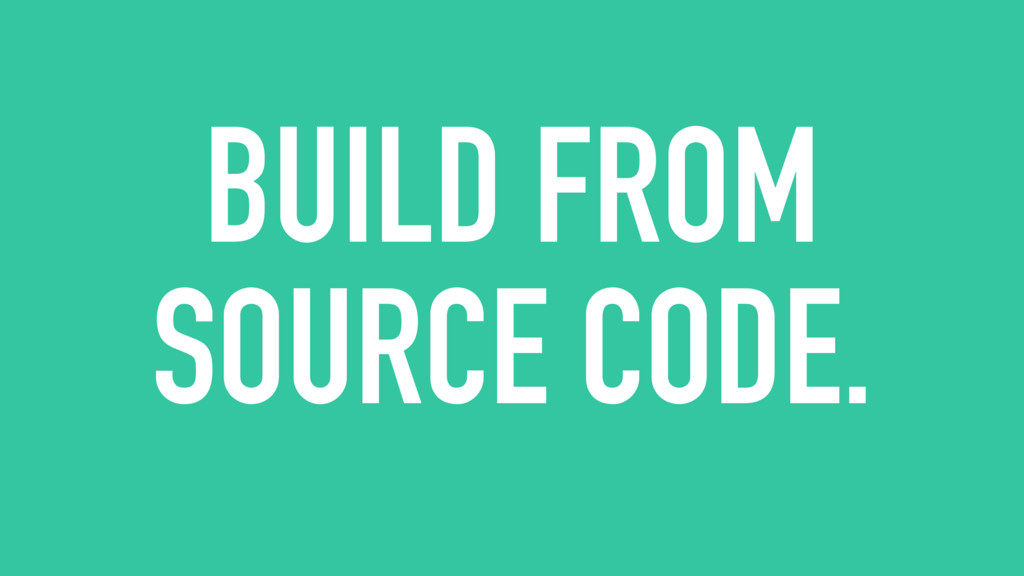 BUILD FROM SOURCE CODE.