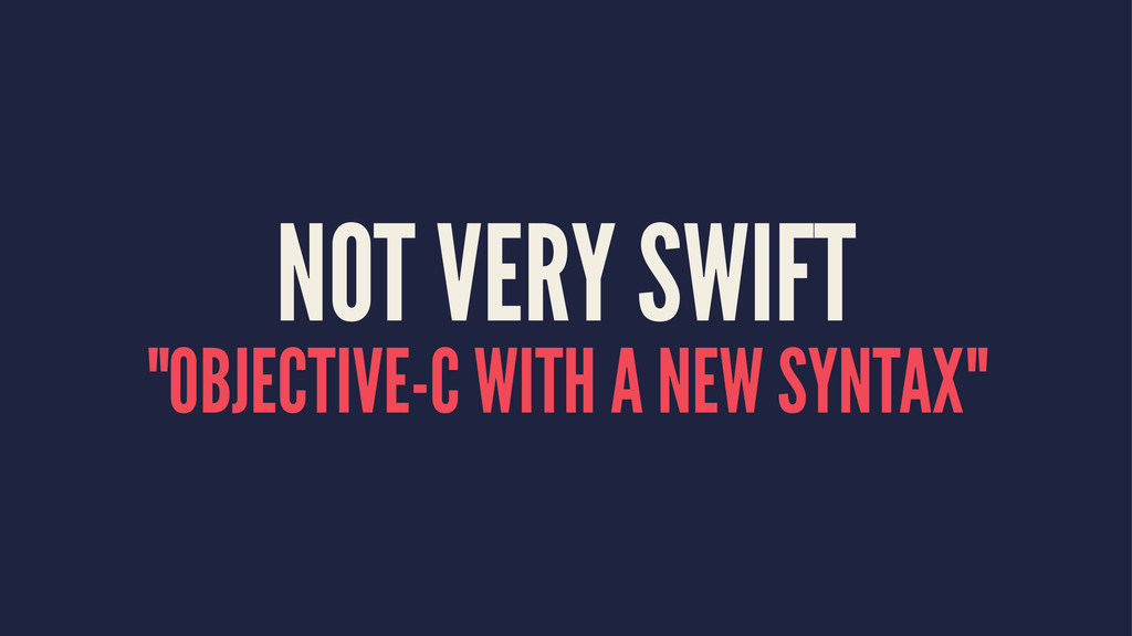 "NOT VERY SWIFT ""OBJECTIVE-C WITH A NEW SYNTAX"""