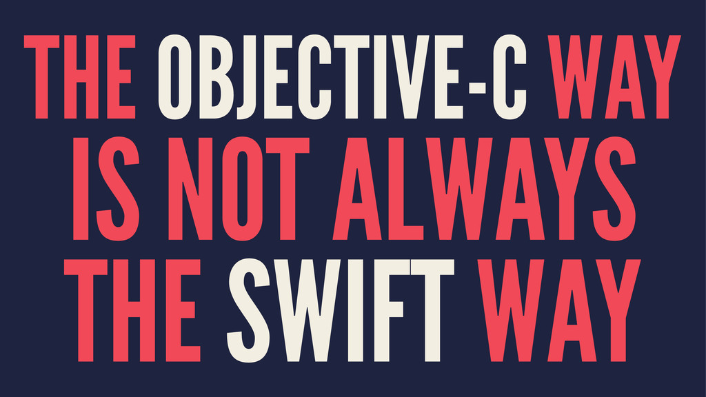 THE OBJECTIVE-C WAY IS NOT ALWAYS THE SWIFT WAY