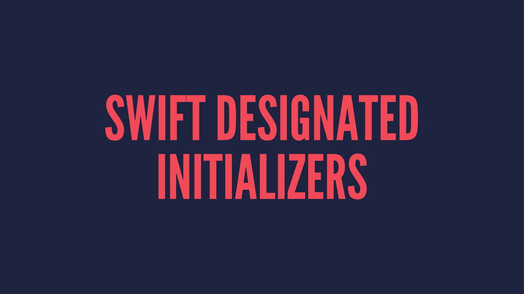 SWIFT DESIGNATED INITIALIZERS