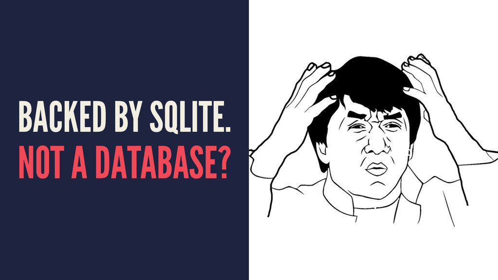 BACKED BY SQLITE. NOT A DATABASE?