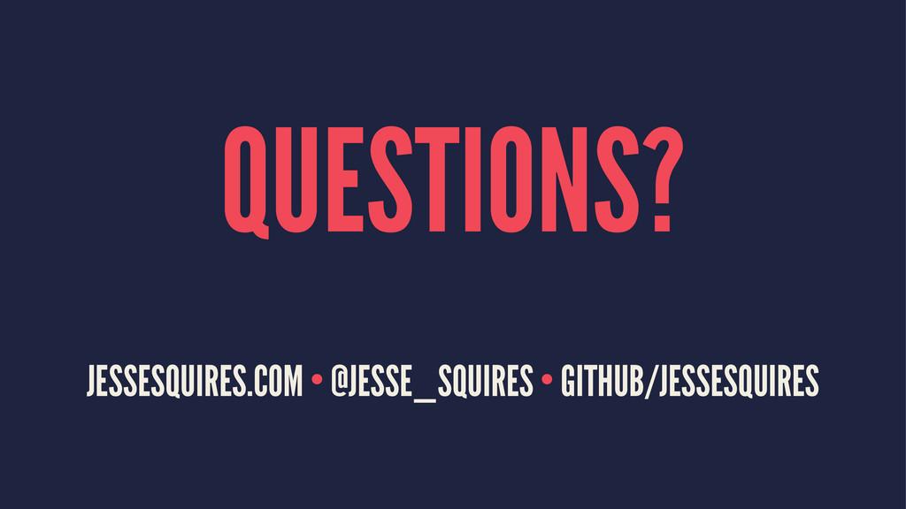 QUESTIONS? JESSESQUIRES.COM • @JESSE_SQUIRES • ...