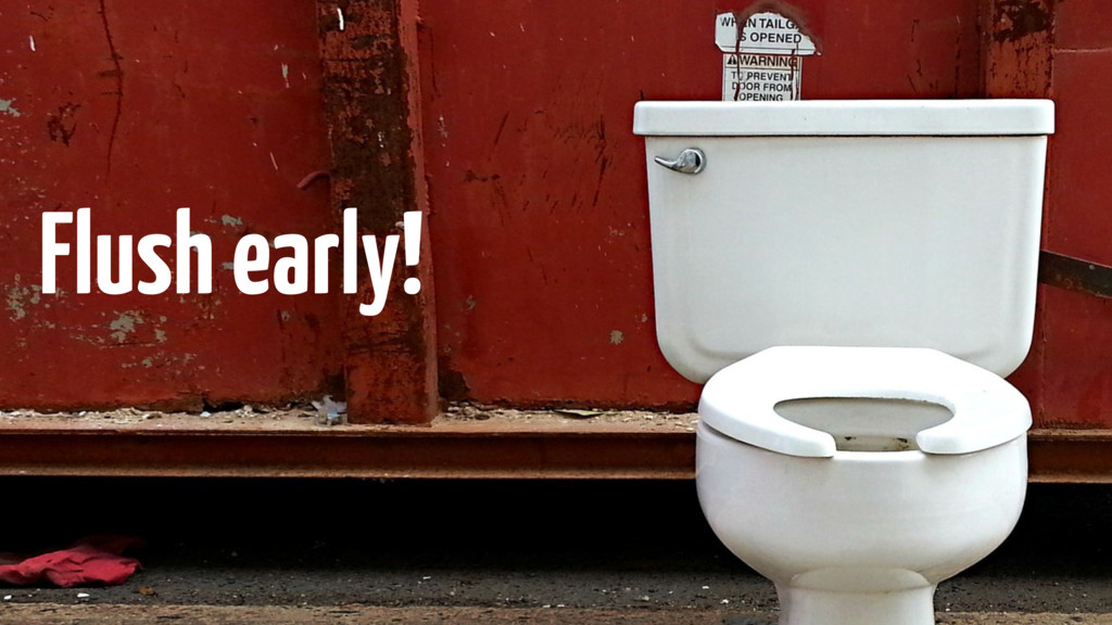 Flush early!