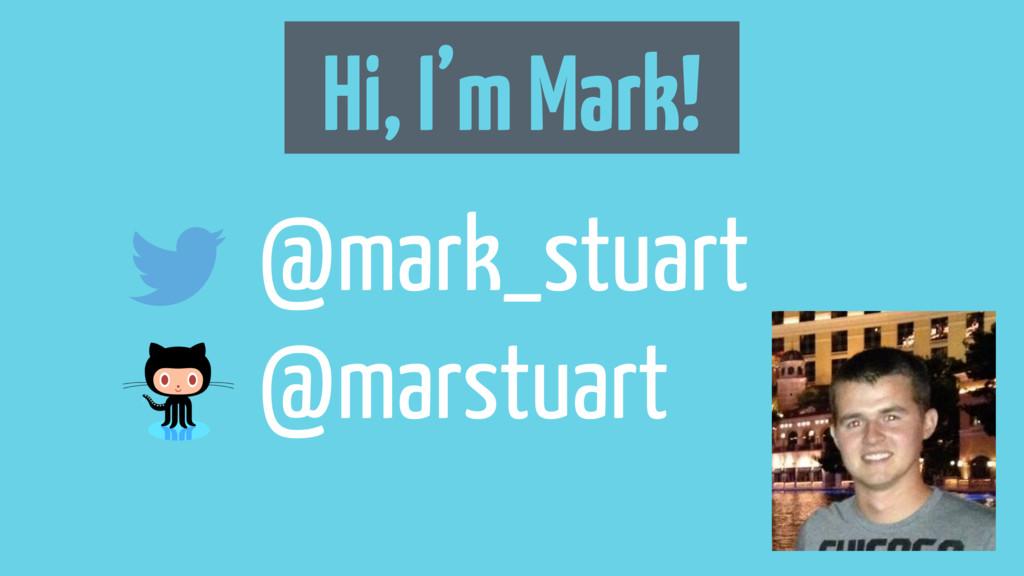 Hi, I'm Mark! @mark_stuart @marstuart