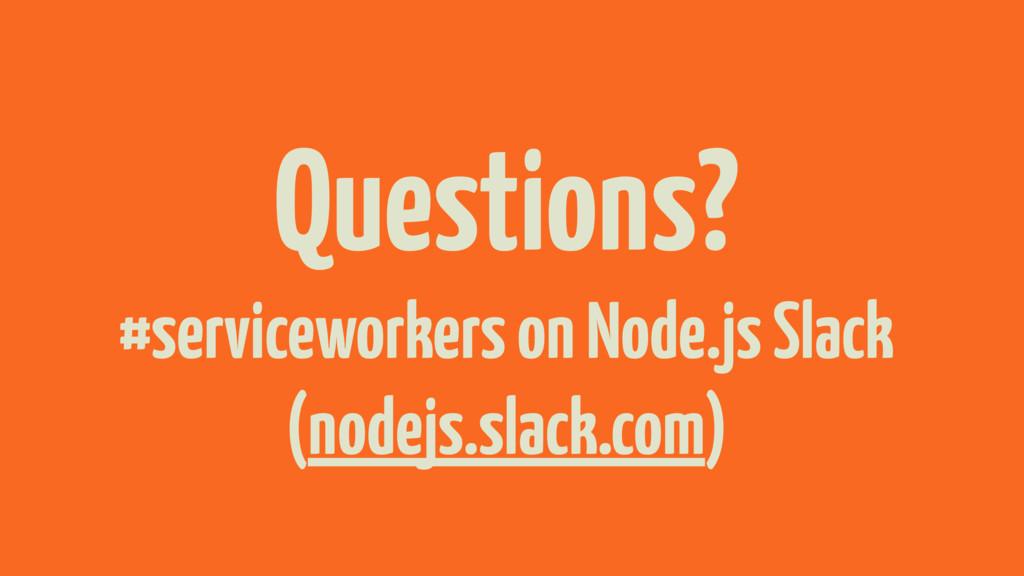 Questions? #serviceworkers on Node.js Slack (no...