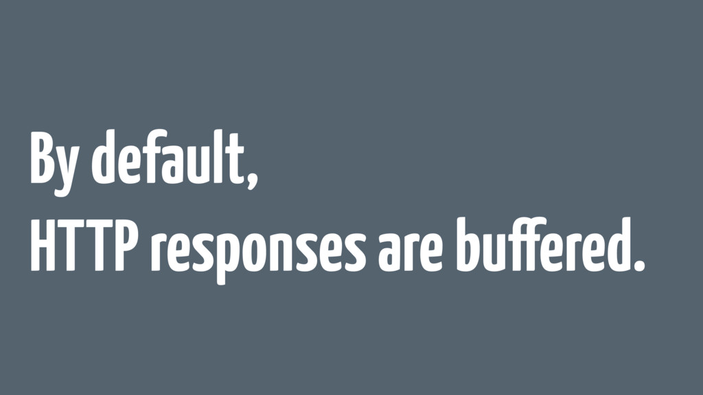 By default, HTTP responses are buffered.