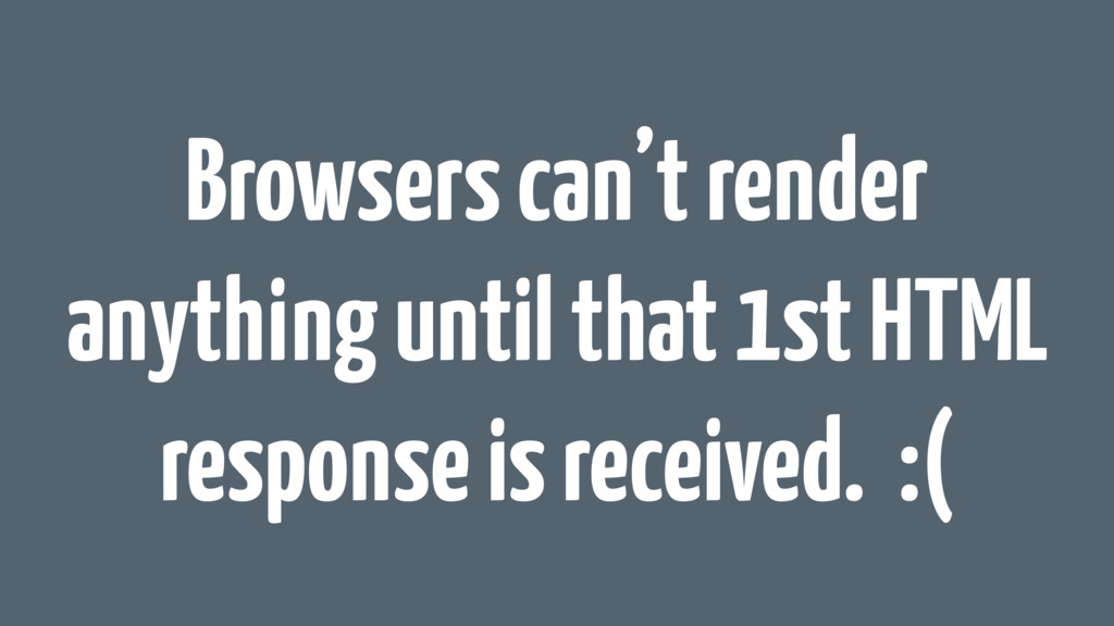 Browsers can't render anything until that 1st H...