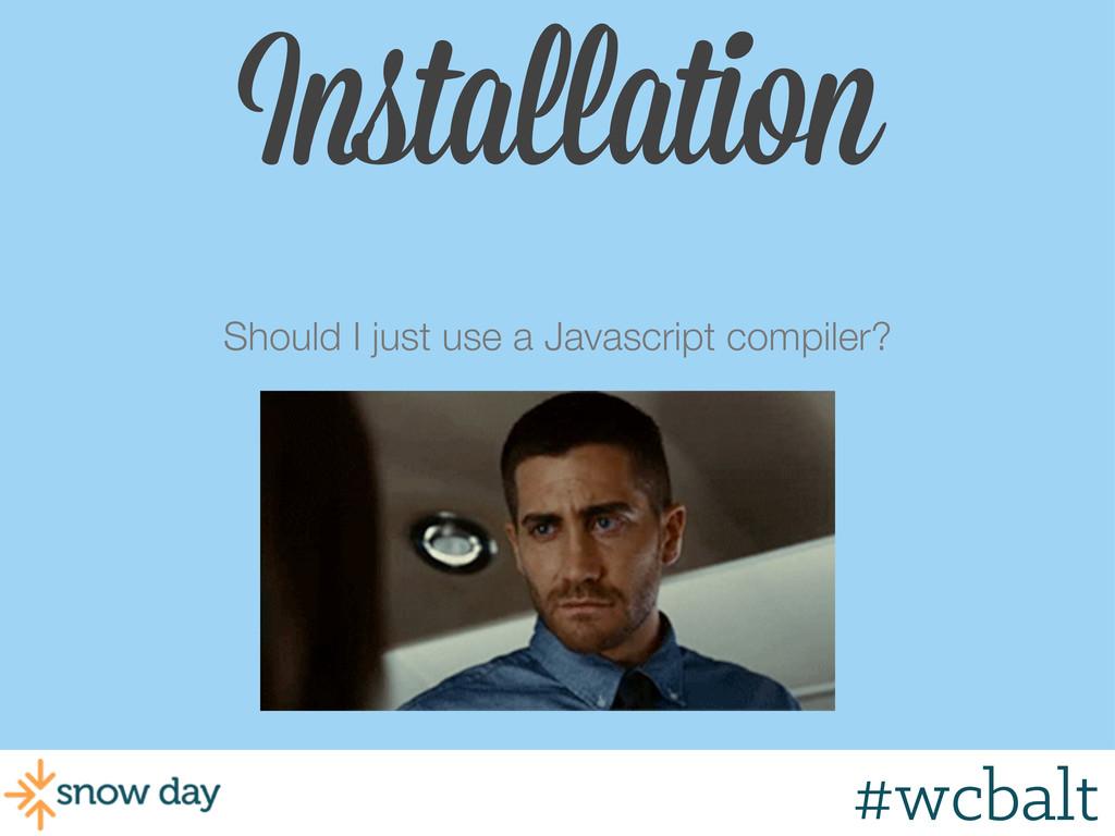 Should I just use a Javascript compiler? #wcbal...