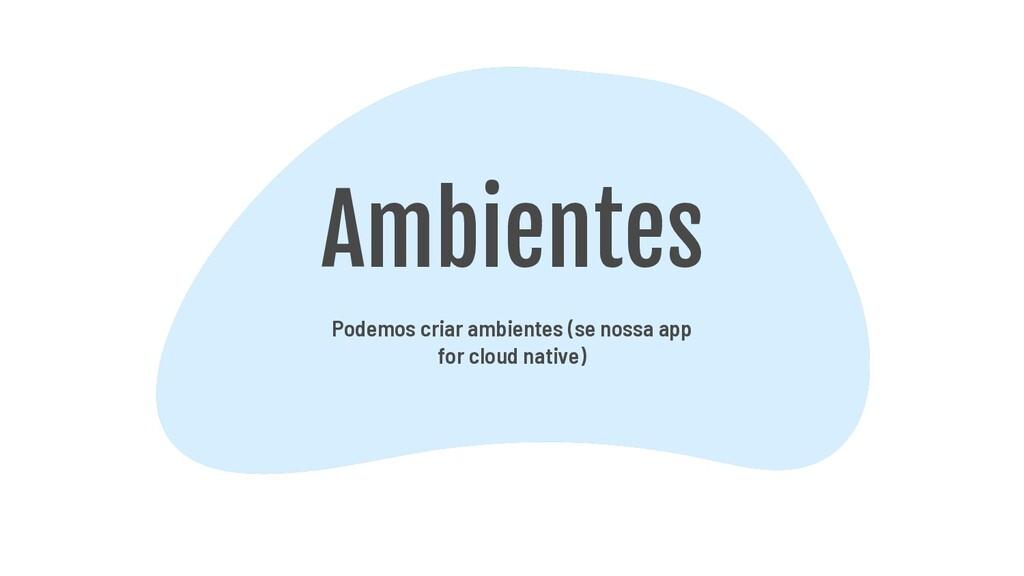 Ambientes Podemos criar ambientes (se nossa app...