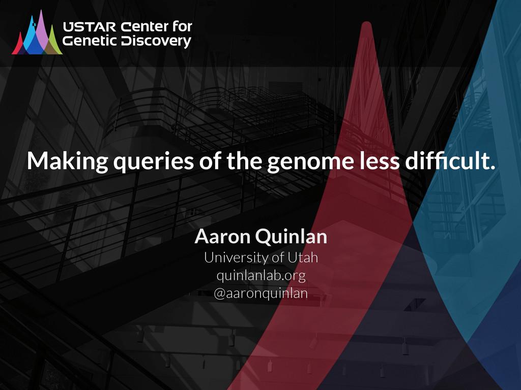 Aaron Quinlan University of Utah quinlanlab.org...