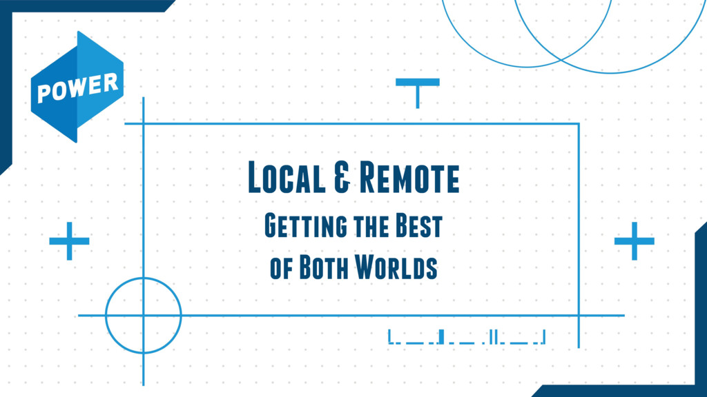 Local & Remote Getting the Best of Both Worlds