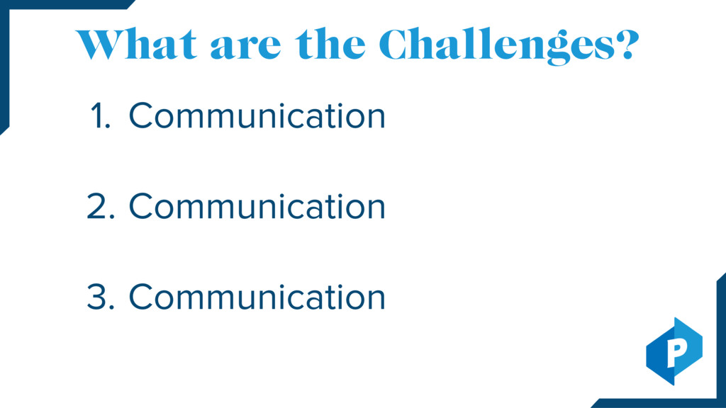 What are the Challenges? 1. 2. 3. Communication...
