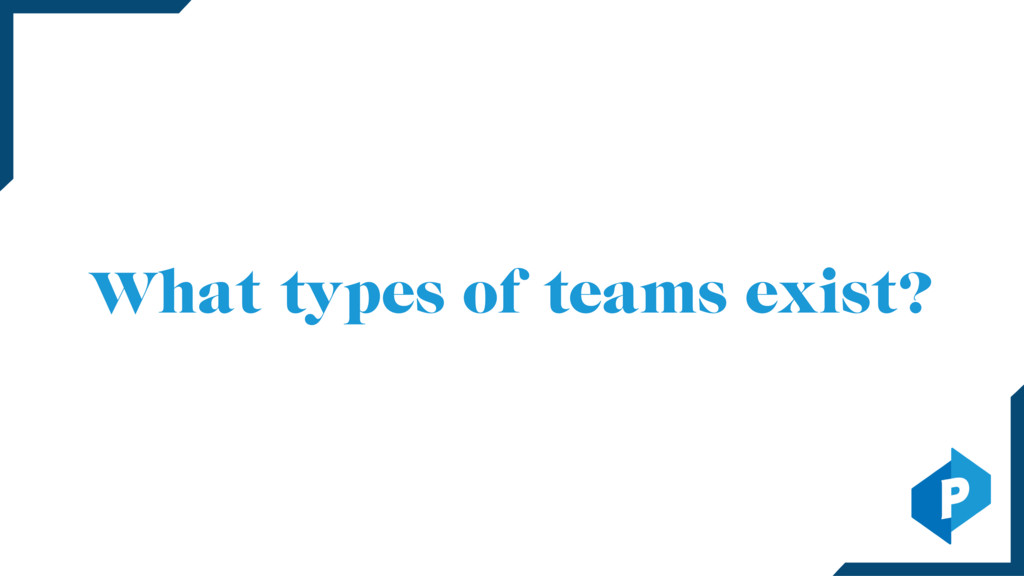 What types of teams exist?